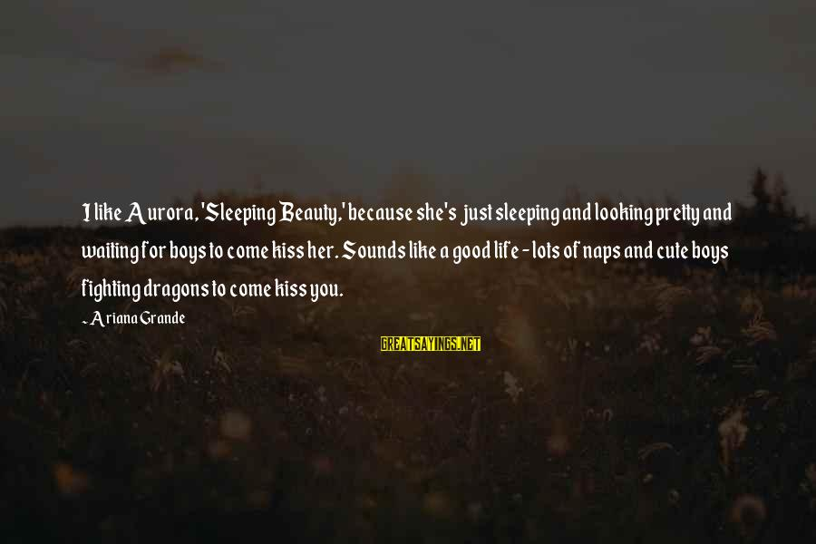 Beauty And Cute Sayings By Ariana Grande: I like Aurora, 'Sleeping Beauty,' because she's just sleeping and looking pretty and waiting for