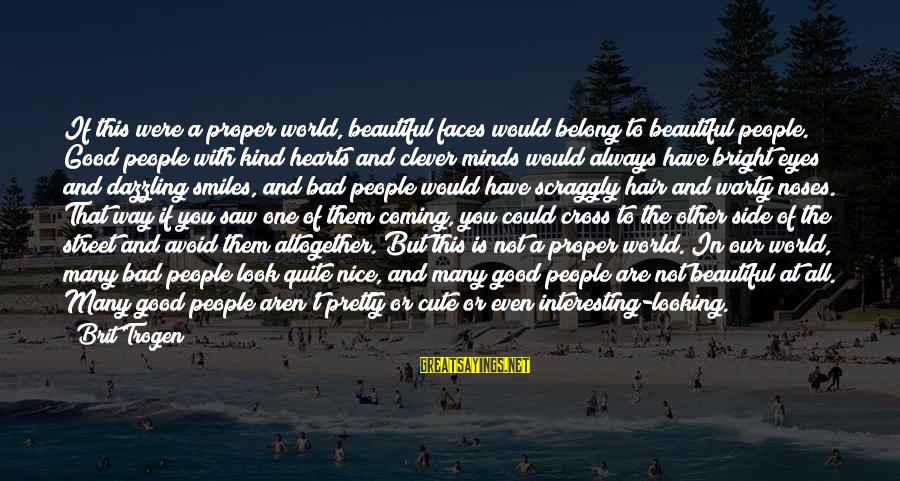 Beauty And Cute Sayings By Brit Trogen: If this were a proper world, beautiful faces would belong to beautiful people. Good people