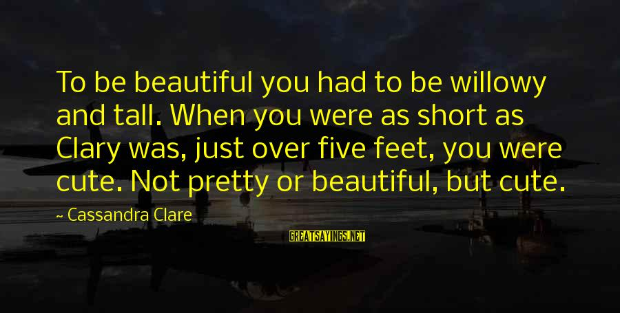 Beauty And Cute Sayings By Cassandra Clare: To be beautiful you had to be willowy and tall. When you were as short