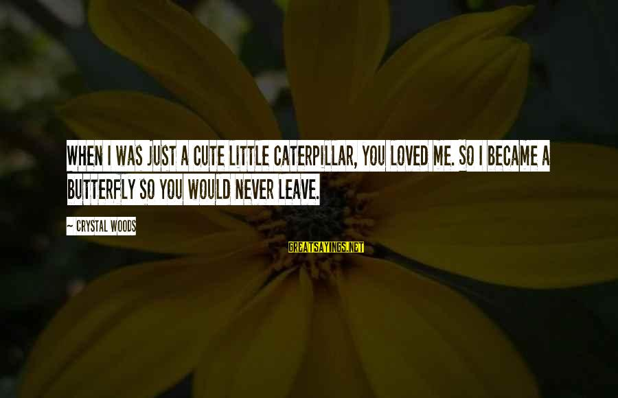 Beauty And Cute Sayings By Crystal Woods: When I was just a cute little caterpillar, you loved me. So I became a