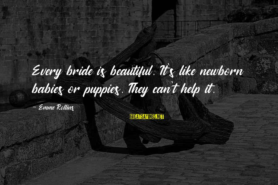 Beauty And Cute Sayings By Emme Rollins: Every bride is beautiful. It's like newborn babies or puppies. They can't help it.