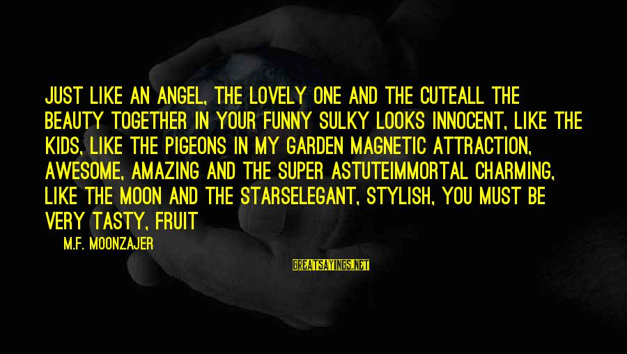 Beauty And Cute Sayings By M.F. Moonzajer: Just like an angel, the lovely one and the cuteAll the beauty together in your