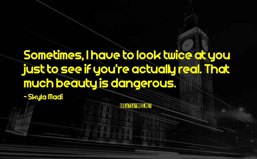 Beauty And Cute Sayings By Skyla Madi: Sometimes, I have to look twice at you just to see if you're actually real.
