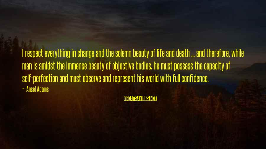 Beauty In Confidence Sayings By Ansel Adams: I respect everything in change and the solemn beauty of life and death ... and
