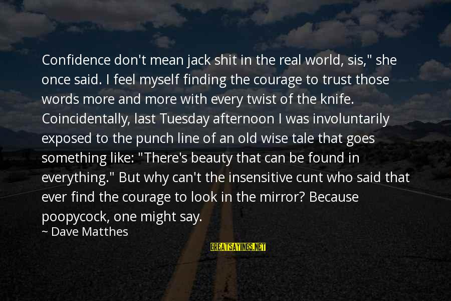 """Beauty In Confidence Sayings By Dave Matthes: Confidence don't mean jack shit in the real world, sis,"""" she once said. I feel"""