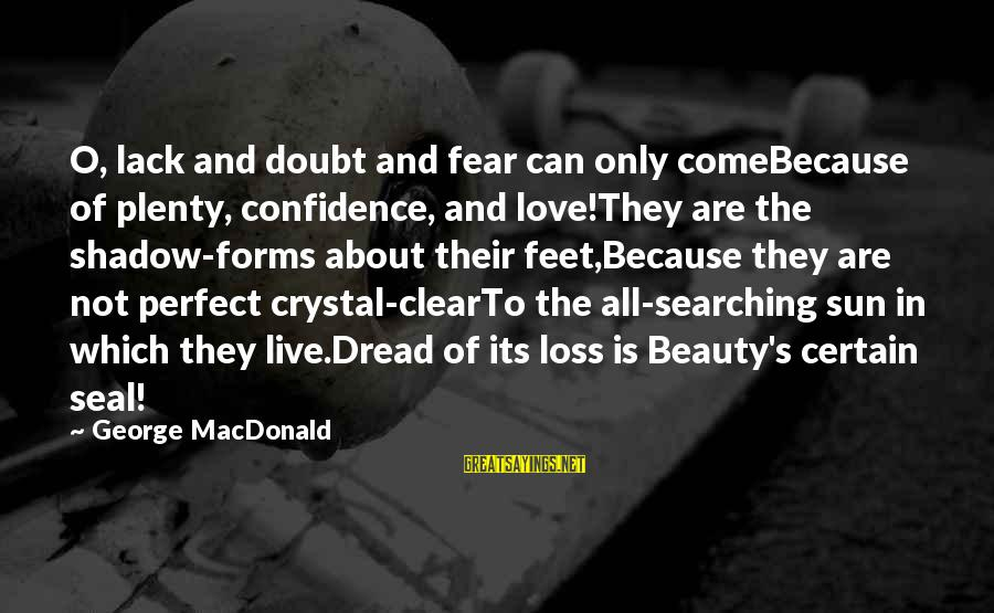 Beauty In Confidence Sayings By George MacDonald: O, lack and doubt and fear can only comeBecause of plenty, confidence, and love!They are
