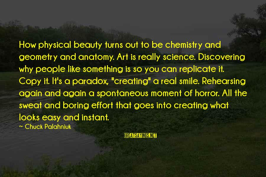 Beauty In Your Smile Sayings By Chuck Palahniuk: How physical beauty turns out to be chemistry and geometry and anatomy. Art is really