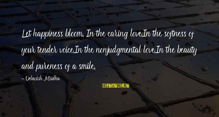 Beauty In Your Smile Sayings By Debasish Mridha: Let happiness bloom. In the caring love,In the softness of your tender voice,In the nonjudgmental