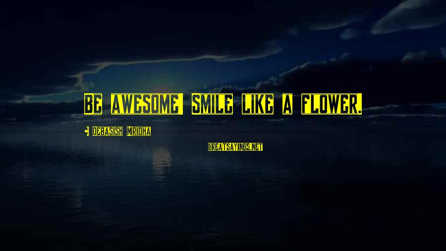 Beauty In Your Smile Sayings By Debasish Mridha: Be awesome! Smile like a flower.