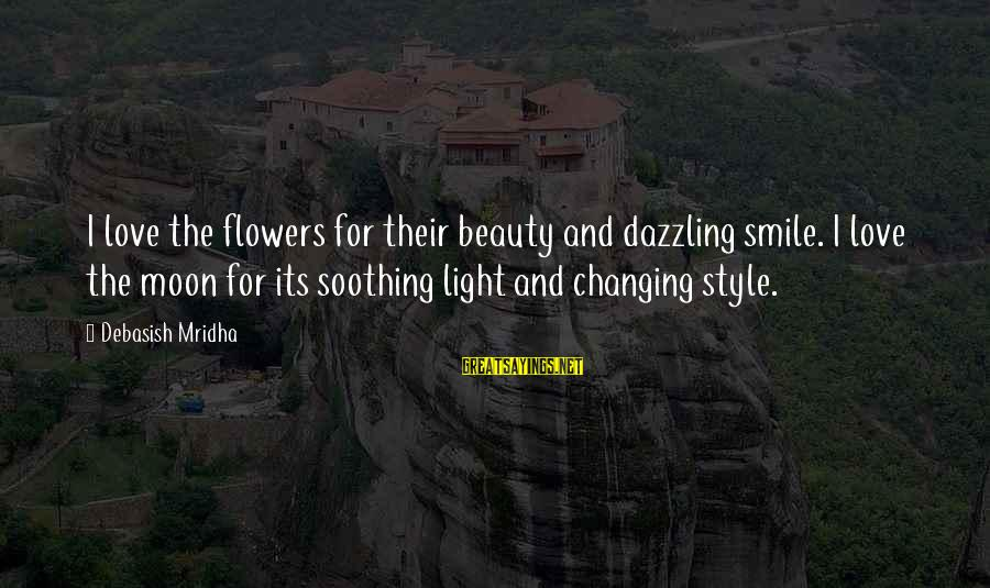 Beauty In Your Smile Sayings By Debasish Mridha: I love the flowers for their beauty and dazzling smile. I love the moon for