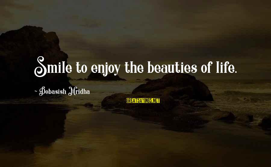 Beauty In Your Smile Sayings By Debasish Mridha: Smile to enjoy the beauties of life.