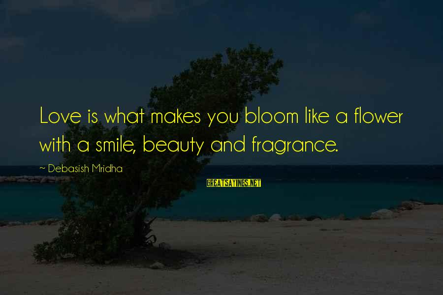 Beauty In Your Smile Sayings By Debasish Mridha: Love is what makes you bloom like a flower with a smile, beauty and fragrance.