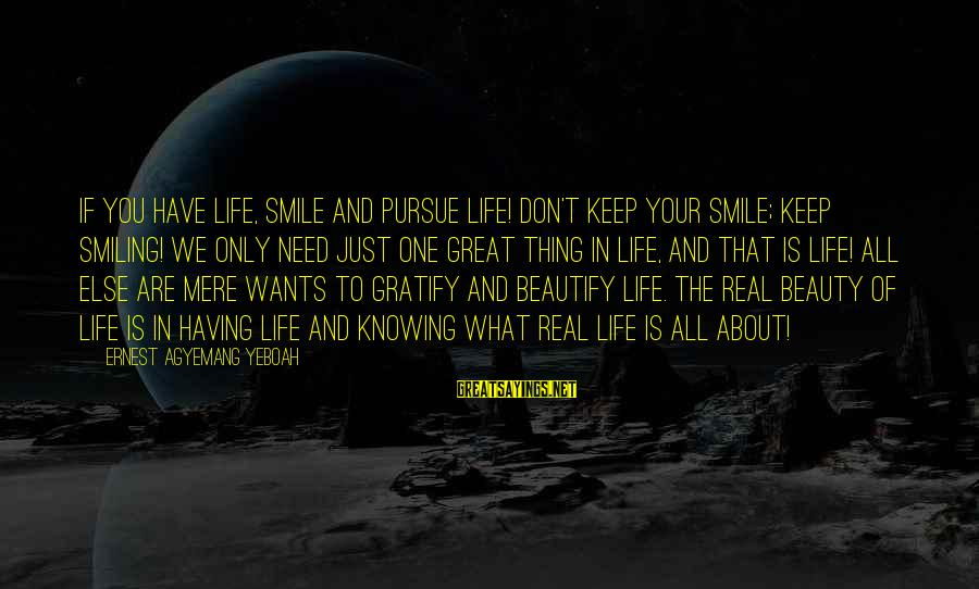 Beauty In Your Smile Sayings By Ernest Agyemang Yeboah: If you have life, smile and pursue life! Don't keep your smile; keep smiling! We
