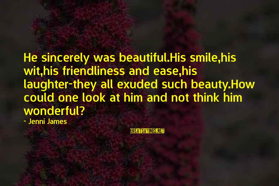Beauty In Your Smile Sayings By Jenni James: He sincerely was beautiful.His smile,his wit,his friendliness and ease,his laughter-they all exuded such beauty.How could