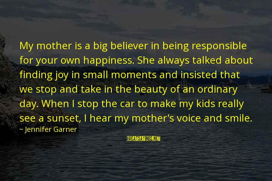 Beauty In Your Smile Sayings By Jennifer Garner: My mother is a big believer in being responsible for your own happiness. She always
