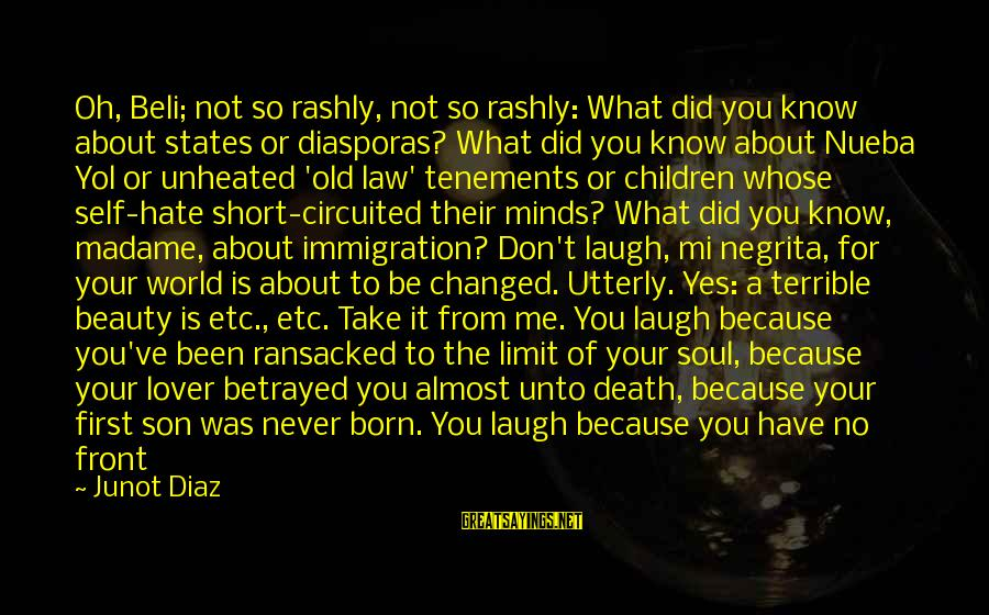Beauty In Your Smile Sayings By Junot Diaz: Oh, Beli; not so rashly, not so rashly: What did you know about states or
