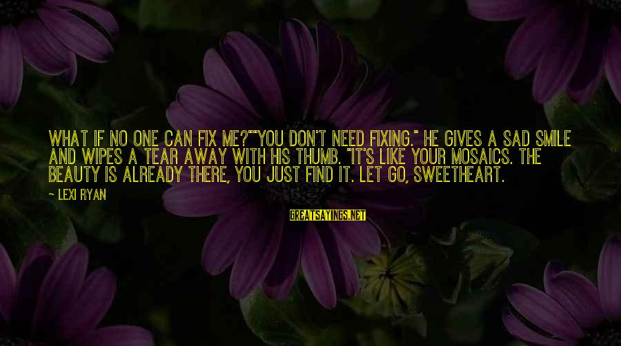 """Beauty In Your Smile Sayings By Lexi Ryan: What if no one can fix me?""""""""You don't need fixing."""" He gives a sad smile"""
