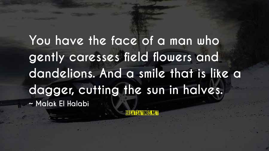 Beauty In Your Smile Sayings By Malak El Halabi: You have the face of a man who gently caresses field flowers and dandelions. And