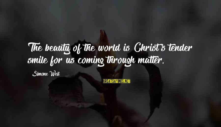 Beauty In Your Smile Sayings By Simone Weil: The beauty of the world is Christ's tender smile for us coming through matter.