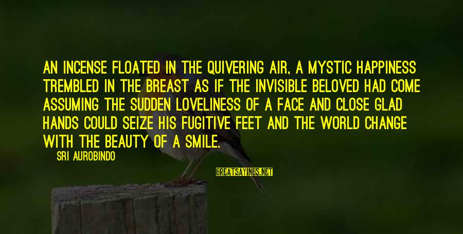 Beauty In Your Smile Sayings By Sri Aurobindo: An incense floated in the quivering air, A mystic happiness trembled in the breast As