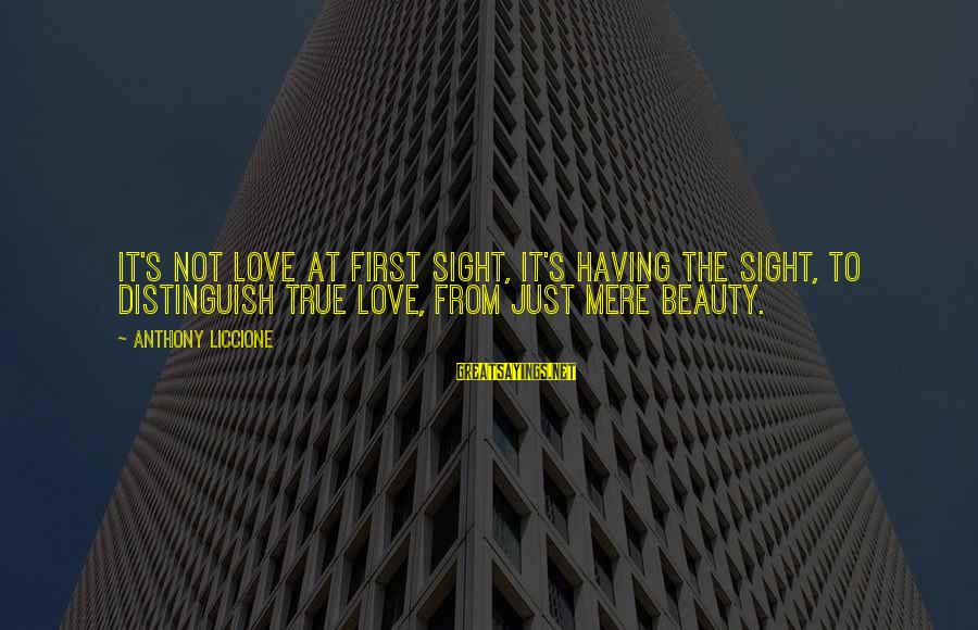 Beauty Is Deceiving Sayings By Anthony Liccione: It's not love at first sight, it's having the sight, to distinguish true love, from