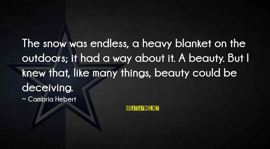 Beauty Is Deceiving Sayings By Cambria Hebert: The snow was endless, a heavy blanket on the outdoors; it had a way about