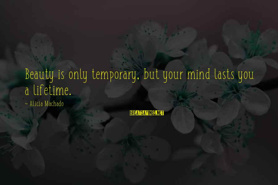 Beauty Is Only Temporary Sayings By Alicia Machado: Beauty is only temporary, but your mind lasts you a lifetime.