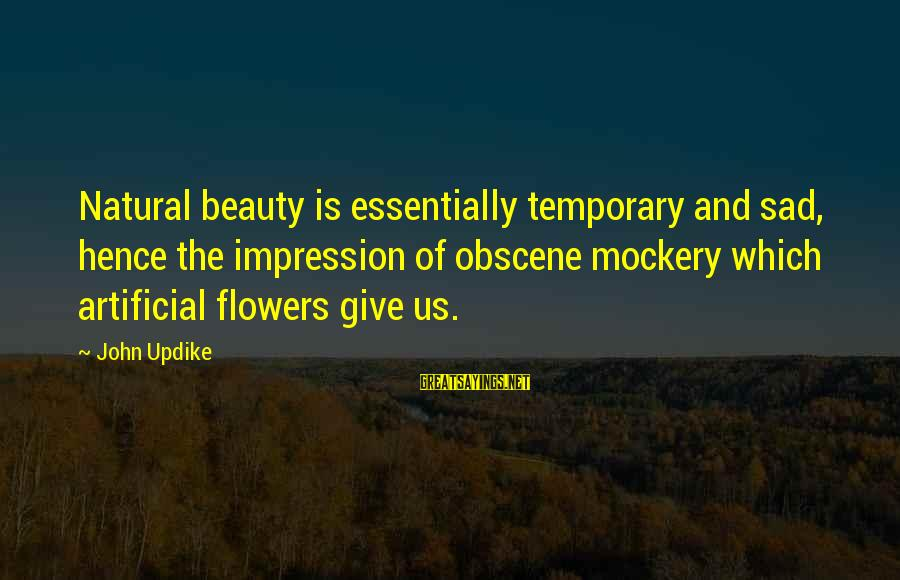 Beauty Is Only Temporary Sayings By John Updike: Natural beauty is essentially temporary and sad, hence the impression of obscene mockery which artificial
