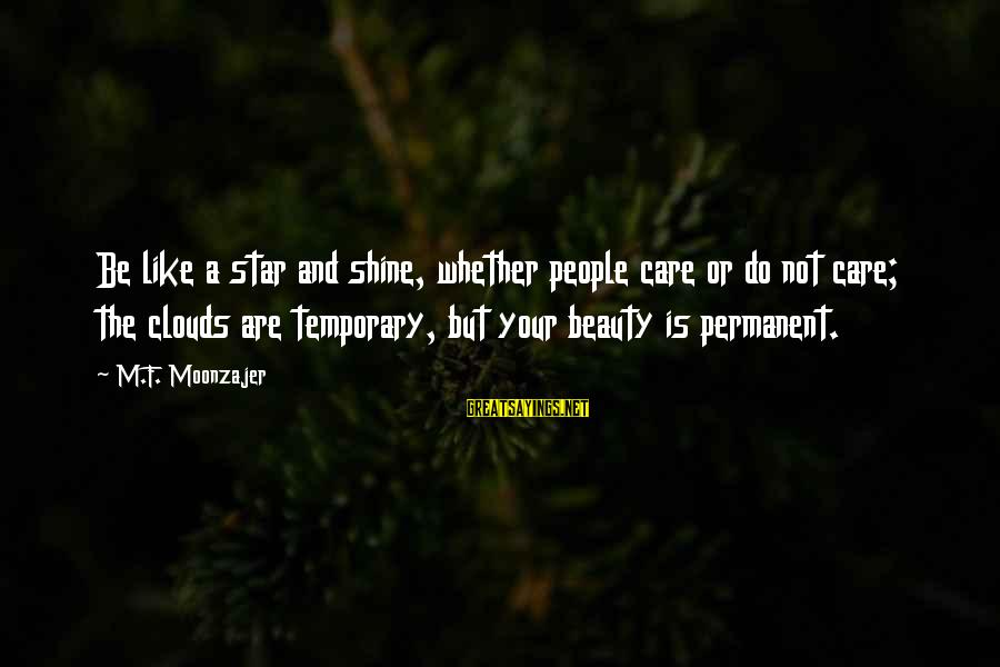 Beauty Is Only Temporary Sayings By M.F. Moonzajer: Be like a star and shine, whether people care or do not care; the clouds