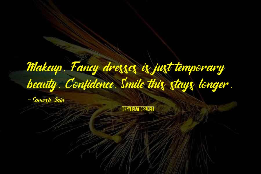 Beauty Is Only Temporary Sayings By Sarvesh Jain: Makeup. Fancy dresses is just temporary beauty. Confidence. Smile this stays longer.