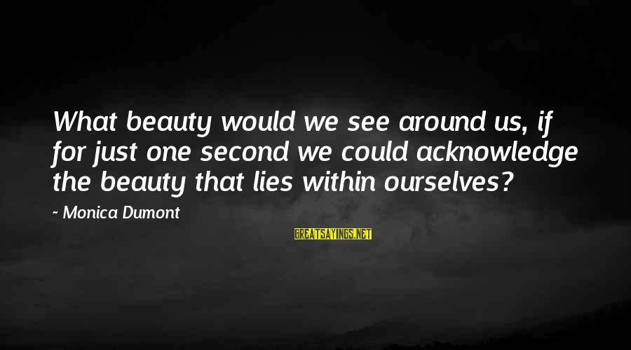 Beauty Lies In Everything Sayings By Monica Dumont: What beauty would we see around us, if for just one second we could acknowledge