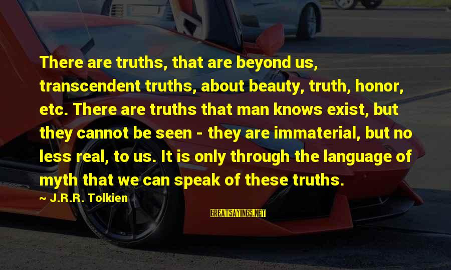 Beauty Myth Sayings By J.R.R. Tolkien: There are truths, that are beyond us, transcendent truths, about beauty, truth, honor, etc. There
