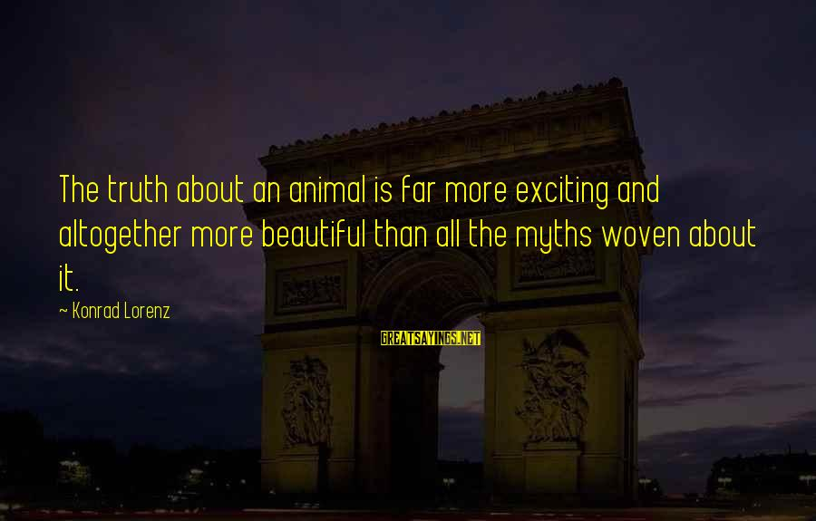 Beauty Myth Sayings By Konrad Lorenz: The truth about an animal is far more exciting and altogether more beautiful than all