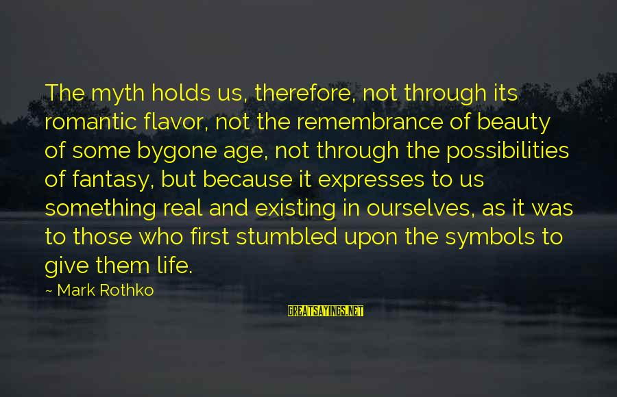 Beauty Myth Sayings By Mark Rothko: The myth holds us, therefore, not through its romantic flavor, not the remembrance of beauty