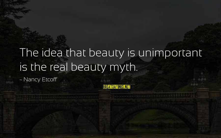 Beauty Myth Sayings By Nancy Etcoff: The idea that beauty is unimportant is the real beauty myth.