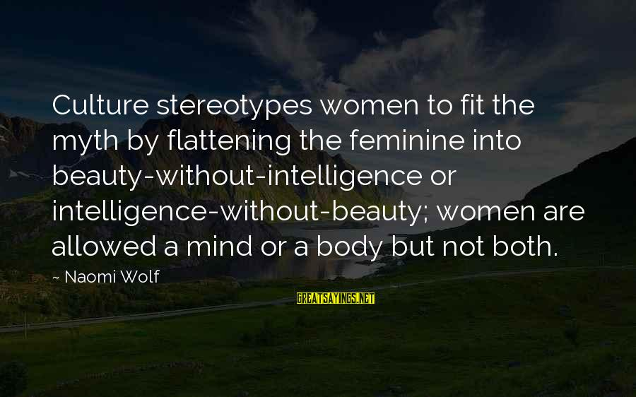 Beauty Myth Sayings By Naomi Wolf: Culture stereotypes women to fit the myth by flattening the feminine into beauty-without-intelligence or intelligence-without-beauty;