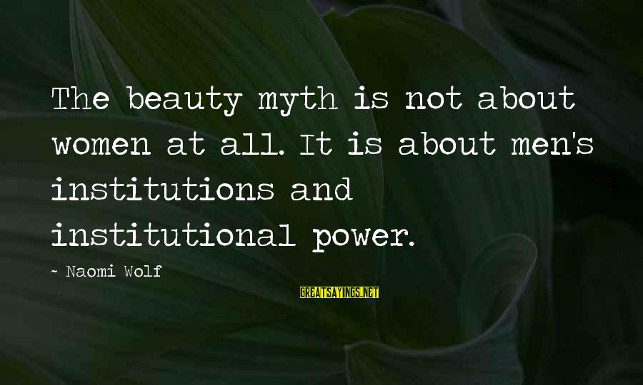 Beauty Myth Sayings By Naomi Wolf: The beauty myth is not about women at all. It is about men's institutions and