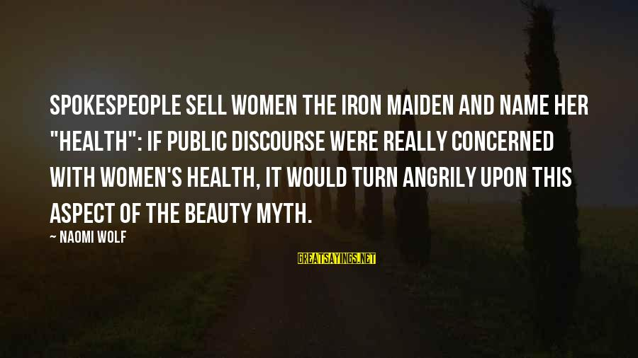 """Beauty Myth Sayings By Naomi Wolf: Spokespeople sell women the Iron Maiden and name her """"Health"""": if public discourse were really"""
