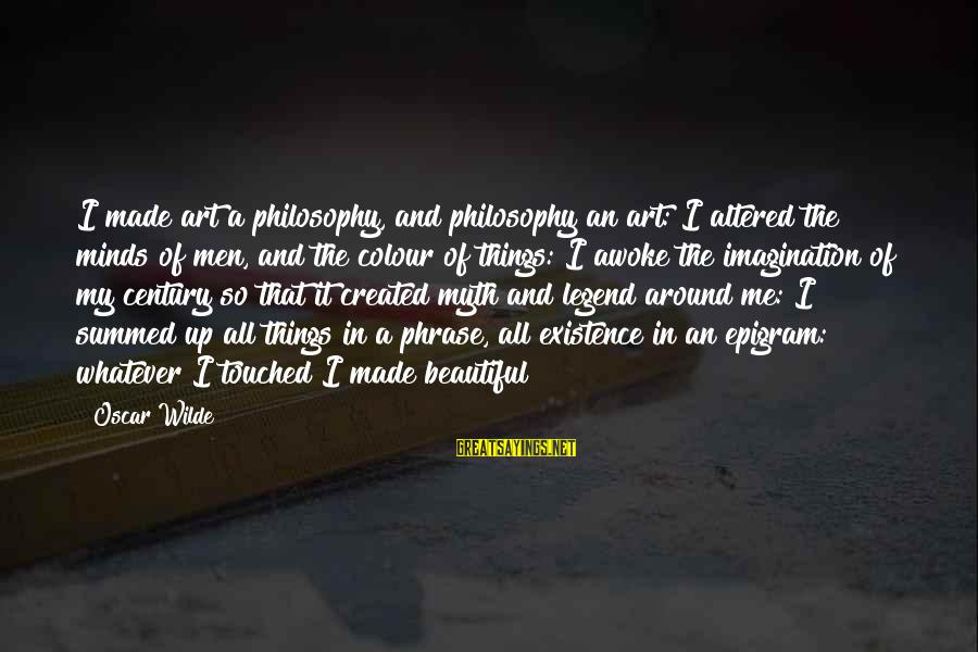 Beauty Myth Sayings By Oscar Wilde: I made art a philosophy, and philosophy an art: I altered the minds of men,
