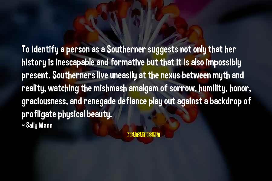 Beauty Myth Sayings By Sally Mann: To identify a person as a Southerner suggests not only that her history is inescapable