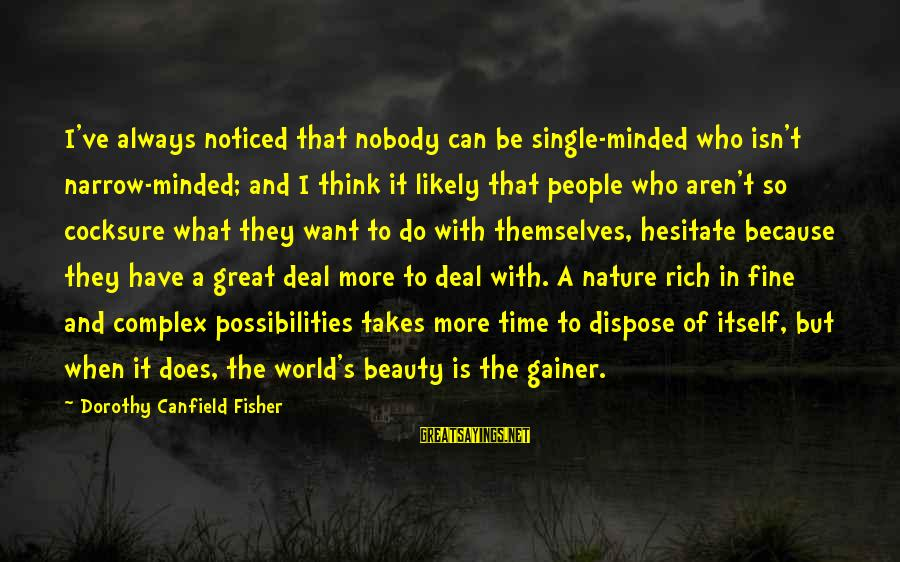 Beauty Takes Time Sayings By Dorothy Canfield Fisher: I've always noticed that nobody can be single-minded who isn't narrow-minded; and I think it