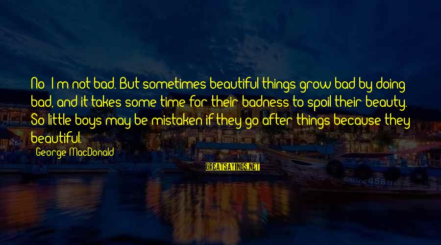 Beauty Takes Time Sayings By George MacDonald: No; I'm not bad. But sometimes beautiful things grow bad by doing bad, and it