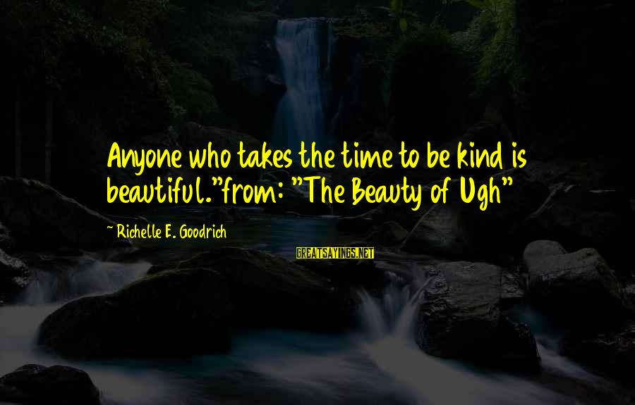 """Beauty Takes Time Sayings By Richelle E. Goodrich: Anyone who takes the time to be kind is beautiful.""""from: """"The Beauty of Ugh"""""""