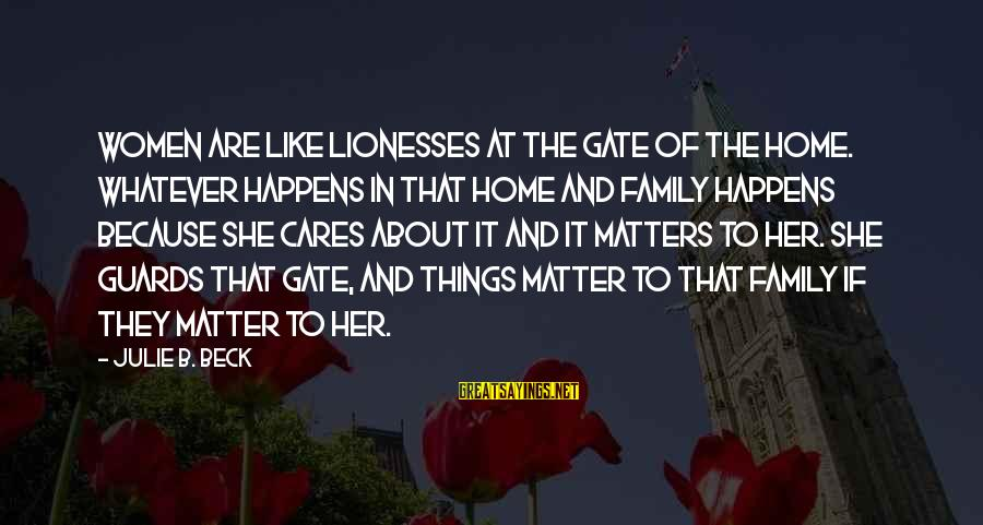 Because She Cares Sayings By Julie B. Beck: Women are like lionesses at the gate of the home. Whatever happens in that home