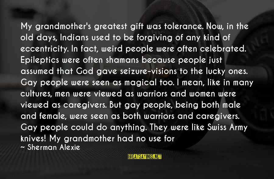 Because She Cares Sayings By Sherman Alexie: My grandmother's greatest gift was tolerance. Now, in the old days, Indians used to be