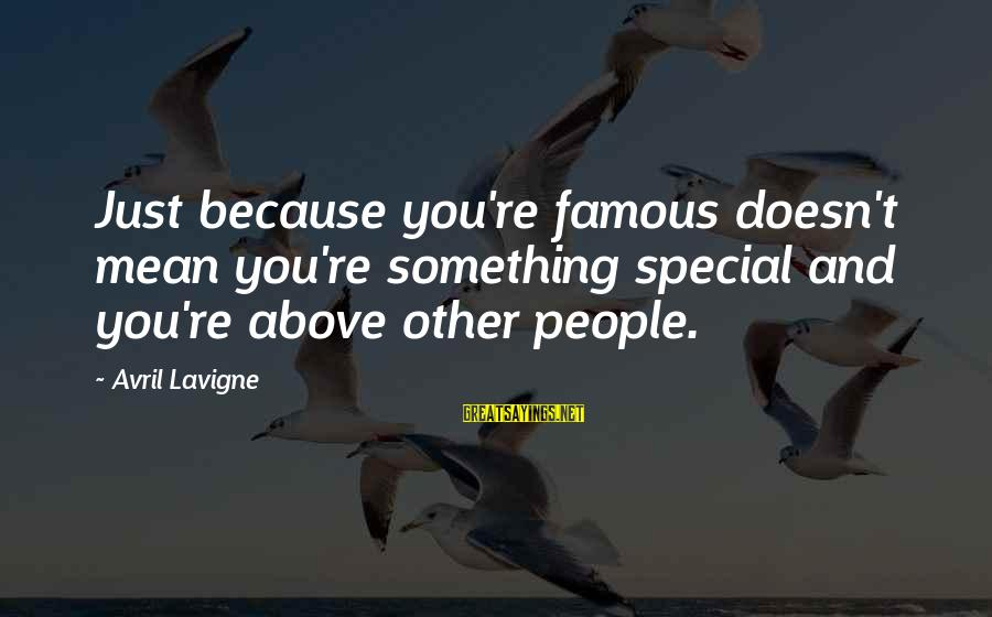 Because You're Special Sayings By Avril Lavigne: Just because you're famous doesn't mean you're something special and you're above other people.