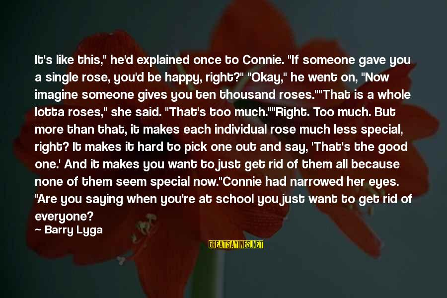 "Because You're Special Sayings By Barry Lyga: It's like this,"" he'd explained once to Connie. ""If someone gave you a single rose,"