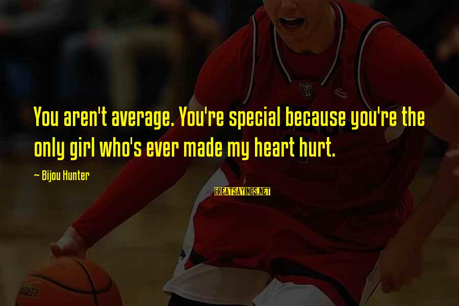 Because You're Special Sayings By Bijou Hunter: You aren't average. You're special because you're the only girl who's ever made my heart