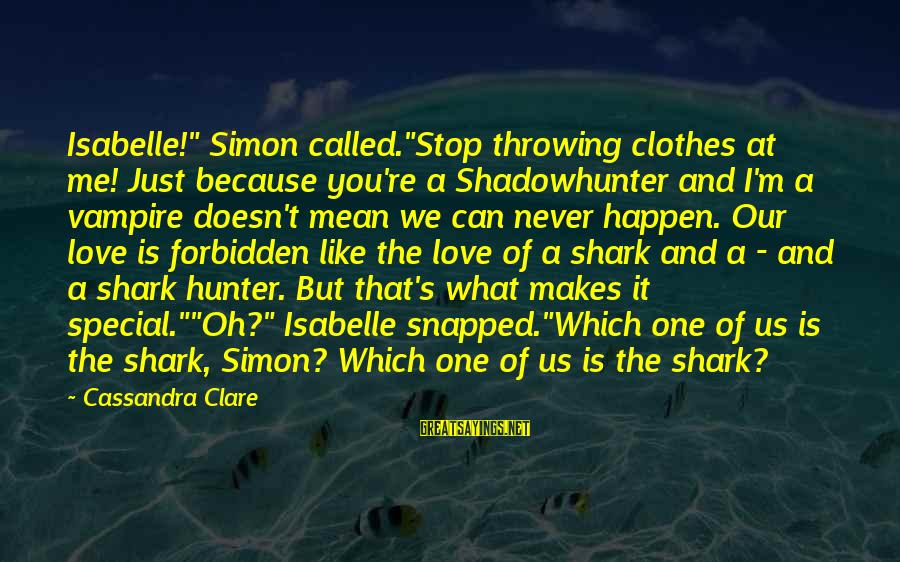 "Because You're Special Sayings By Cassandra Clare: Isabelle!"" Simon called.""Stop throwing clothes at me! Just because you're a Shadowhunter and I'm a"