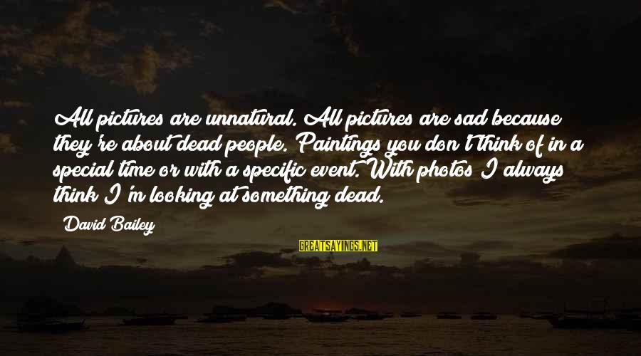 Because You're Special Sayings By David Bailey: All pictures are unnatural. All pictures are sad because they're about dead people. Paintings you